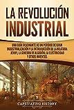 La Revolución Industrial: Una guía fascinante de un período de gran industrialización y la introducción de la hilatura Jenny, la ginebra de algodón, la electricidad y otros inventos
