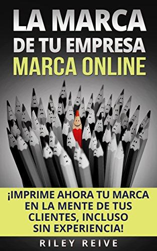 LA MARCA DE TU EMPRESA: Marca Online: ¡Imprime ahora tu marca en la mente de tus clientes, incluso sin experiencia! (Libro en Español/ Branding Spanish Book Version)