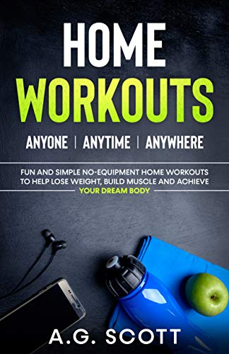 Home Workouts: Anyone | Anytime | Anywhere: Fun and Simple No-Equipment Home Workouts to Help Lose Weight, Build Muscle and Achieve Your Dream Body (English Edition)