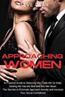 Approaching Women: A Practical Guide to Seducing Her, Take Her on Date, Getting Her Into the Bed and Win Her Heart the Secrets to Eliminate Approach Anxiety and Increase Your Social Confidence
