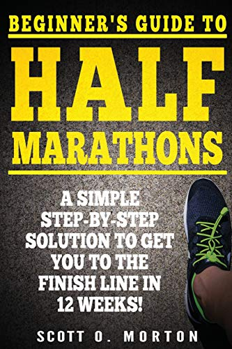 Beginner's Guide to Half Marathons: A Simple Step-By-Step Solution to Get You to the Finish Line in 12 Weeks! (Beginner To Finisher)