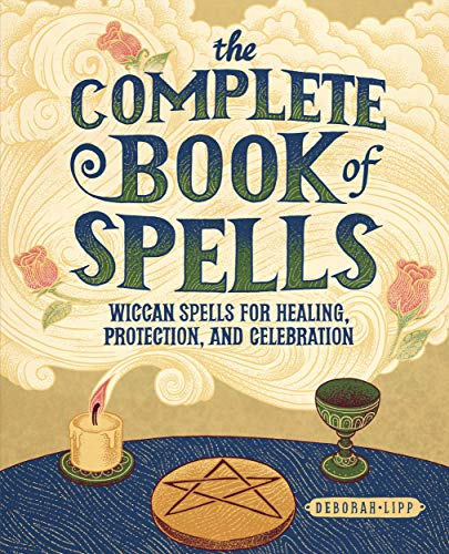 The Complete Book of Spells: Wiccan Spells for Healing, Protection, and Celebration
