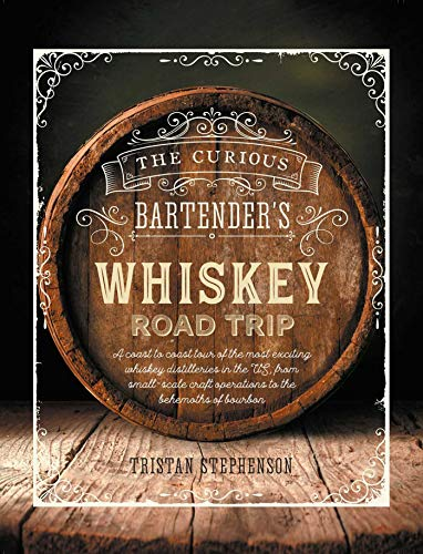 The Curious Bartender's Whiskey Road Trip: A coast to coast tour of bourbon whiskey and backwater distilleries