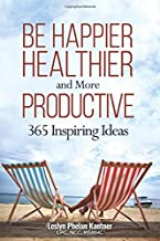 Be Happier, Healthier, and More Productive: 365 Inspiring Ideas