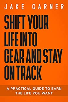 Shift Your Life Into Gear And Stay On Track : A Practical Guide To Earn The Life You Want by [Jake Garner ]