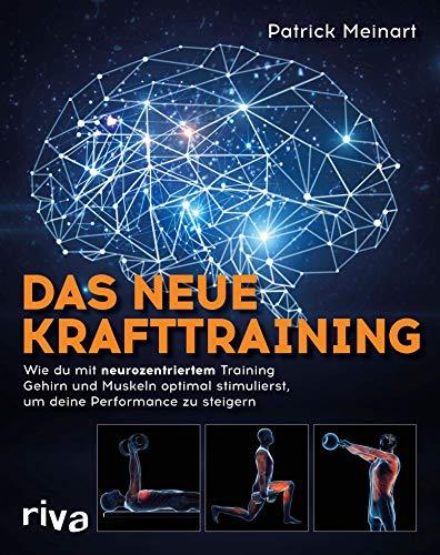 Das neue Krafttraining: Wie du mit neurozentriertem Training Gehirn und Muskeln optimal stimulierst, um deine Performance zu steigern