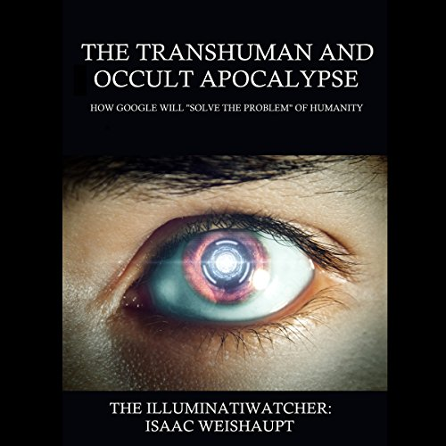 "The Transhuman and Occult Apocalypse: How Google Will ""Solve the Problem"" of Humanity audiobook cover art"