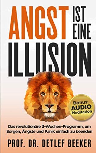 Angst ist eine Illusion: Der neue Weg, Sorgen, Angst und Panik schnell zu beenden: Das revolutionäre 3-Wochen-Programm