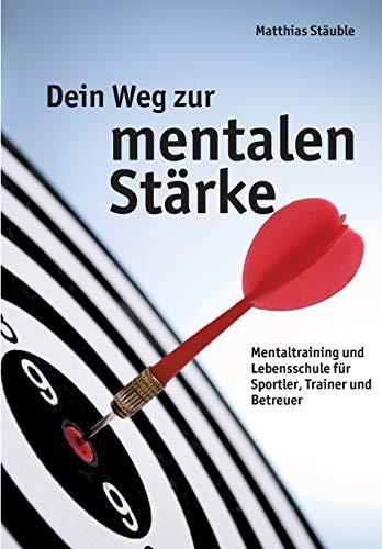 Dein Weg zur mentalen Stärke: Mentaltraining und Lebensschule für Sportler, Trainer und Betreuer