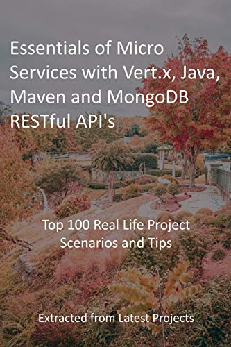 Essentials of Micro Services with Vert.x, Java, Maven and MongoDB RESTful API\'s: Top 100 Real Life Project Scenarios and Tips : Extracted from Latest Projects (English Edition)