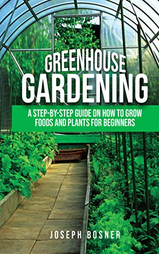 Greenhouse Gardening: A Step-by-Step Guide on How to Grow Foods and Plants for Beginners by [Joseph Bosner]