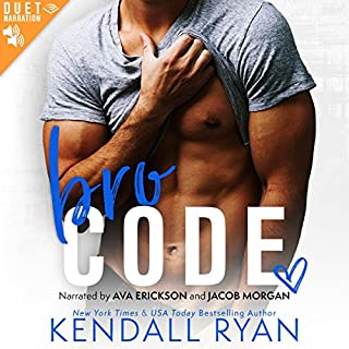 Bro Code                   Written by:                                                                                                                                 Kendall Ryan                               Narrated by:                                                                                                                                 Ava Erickson,                                                                                        Jacob Morgan                      Length: 5 hrs and 46 mins     8 ratings     Overall 4.6
