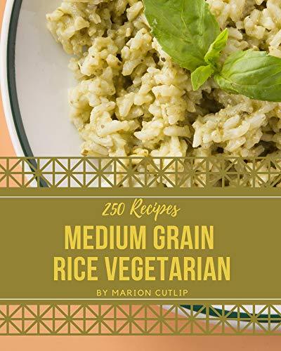 250 Medium Grain Rice Vegetarian Recipes: A One-of-a-kind Medium Grain Rice Vegetarian Cookbook (English Edition)