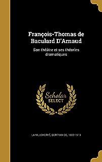 Francois-Thomas de Baculard D'Arnaud: Son Theatre Et Ses Theories Dramatiques (French Edition)