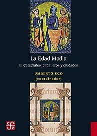 La Edad Media: II. Catedrales, Caballeros Y Ciudades par Umberto Eco