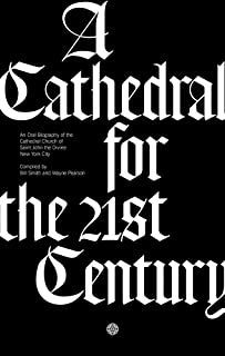 A Cathedral for the 21st Century: An Oral Biography of the Cathedral Church of Saint John the Divine, New York