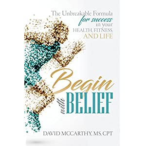 Begin With BELIEF: The Unbreakable Formula for Success in your Health, Fitness and Life