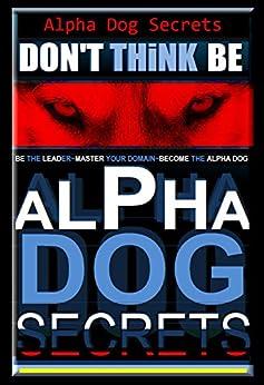 Alpha Dog Secrets | Don't Think, BE - Alpha Dog | Alpha Dog Training Secrets | How to Become Alpha Dog Pack: Alpha Dog, Training Secrets Don't Think BE, ... dog, Don't Think BE, Alpha Dog Book 3) by [Paul Allen Pearce]