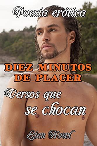 Poesía erótica Diez minutos de placer Versos que se chocan: Historias de sexo explícito, pasión y erotismo. Amor o romance, traición y placer.