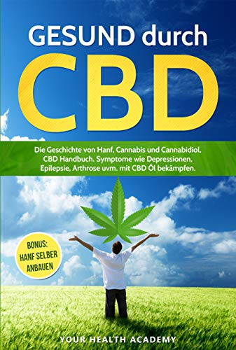 GESUND durch CBD: Die Geschichte von Hanf, Cannabis und Cannabidiol, CBD Handbuch. Symptome wie  Depressionen, Epilepsie, Arthrose uvm. mit CBD Öl bekämpfen. BONUS: Hanf selber anbauen (YourHealth 1)
