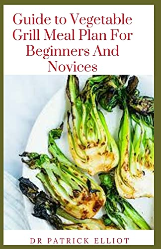 Guide to Vegetable Grill Meal Plan For Beginners And Novices
