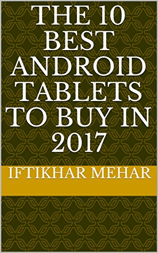 The 10 Best Android Tablets to Buy in 2017 (English Edition)