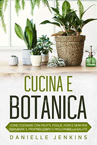 Cucina e Botanica: Come cucinare con frutti, foglie, fiori e semi per depurare il proprio corpo e migliorare la salute (Italian Edition)