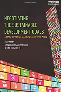 Negotiating the Sustainable Development Goals: A transformational agenda for an insecure world by Felix Dodds Ambassador D...