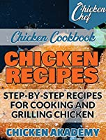 Chicken Recipes - Step-by-Step Recipes for Cooking and Grilling Chicken - Chicken Cookbook: Easy Recipes That a Pro or a Novice Can Cook To Live a Healthier Life With Great Food That Won't Make You Think You're on a Diet