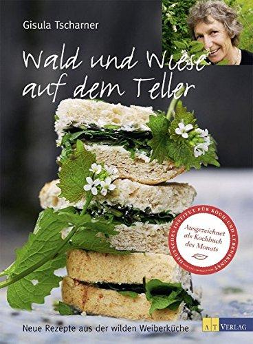 Wald und Wiese auf dem Teller: Neue Rezepte aus der wilden Weiberküche