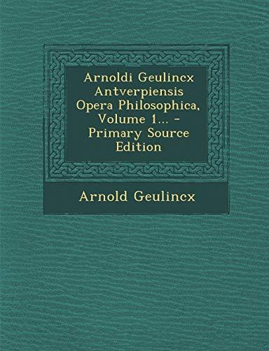 Arnoldi Geulincx Antverpiensis Opera Philosophica, Volume 1... - Primary Source Edition (Latin Edition)