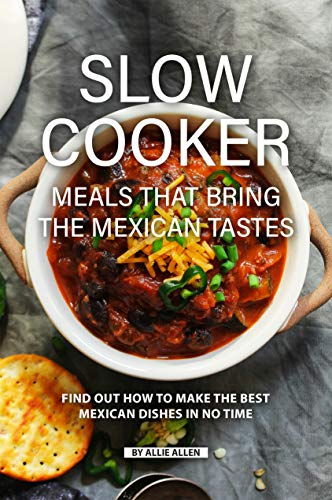 Slow Cooker Meals That Bring the Mexican Tastes: Find Out How to Make the Best Mexican Dishes in No Time (English Edition)