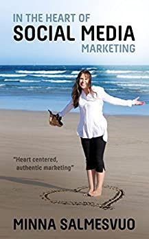 In the Heart of Social Media Marketing: Heart centered, authentic marketing by [Minna Salmesvuo, Richard Everist]