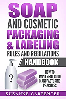 Soap and Cosmetic Packaging & Labeling Rules and Regulations Handbook: How to Implement Good Manufacturing Practices by [Suzanne Carpenter]
