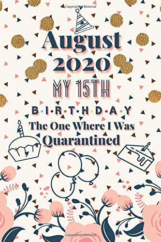 August 2020 My 15th Birthday The One Where I Was Quarantined: Funny Happy Birthday Gift for 15 Years Old Teens. Quarantine Notebook Journal Gift for ... for Grand Son and Daughter from Grandparents