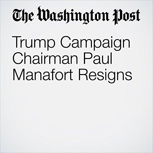Trump Campaign Chairman Paul Manafort Resigns cover art