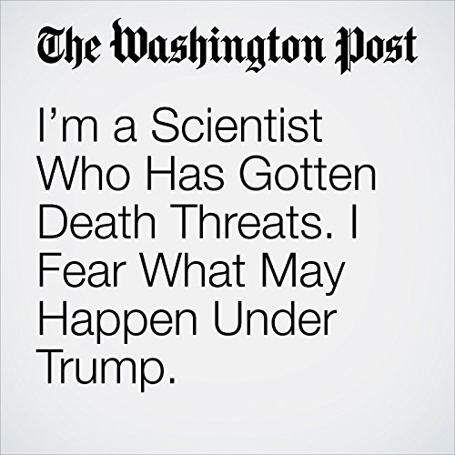 I'm a Scientist Who Has Gotten Death Threats. I Fear What May Happen Under Trump. audiobook cover art