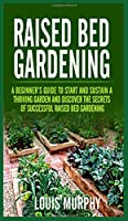 Raised bed Gardening: A Beginner's Guide to Start and Sustain a Thriving Garden and discover the secrets of Successful Raised Bed Gardening