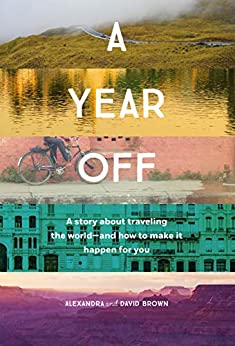 A Year Off: A story about traveling the world - and how to make it happen for you by [Alexandra Brown, David Brown]