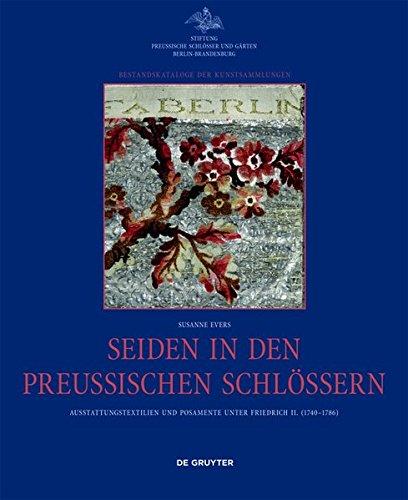 Seiden in den preußischen Schlössern: Ausstattungstextilien und Posamente unter Friedrich II. (1740-1786) (Bestandskataloge der Kunstsammlungen)