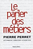 Le parler des métiers - Dictionnaire thématique des métiers de Pierre Perret (13 novembre 2003) Relié - 13/11/2003
