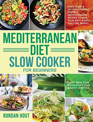 Mediterranean Diet Slow Cooker for Beginners: Easy, Quick & Delicious Budget Friendly Mediterranean Recipes to Heal Your Body & Help You Lose Weight ... Plan to Kickstart Your Healthy Lifestyle)