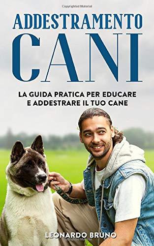 Addestramento Cani: La Guida Pratica per Educare e...