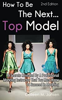 How To Be The Next Top Model: 19 Secrets Revealed By A Professional Modeling Instructor That You Must Know To Succeed In M...