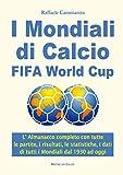 I Mondiali di Calcio FIFA World Cup: L' Almanacco completo con tutte le partite, i risultati, le statistiche, i dati di tutti i Mondiali di calcio dal 1930 ad oggi...