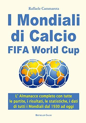 I Mondiali di Calcio FIFA World Cup: L' Almanacco completo con tutte le partite, i risultati, le statistiche, i dati di tutti i Mondiali di calcio dal 1930 ad oggi