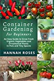Container Gardening for Beginners: An Easy Guide to Grow Fresh Organic Vegetables  and Ornamental Plants in...