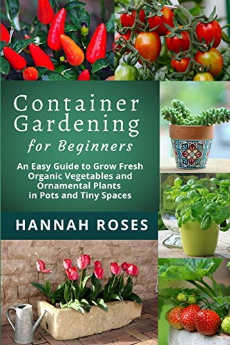 Compare Textbook Prices for Container Gardening for Beginners: An Easy Guide to Grow Fresh Organic Vegetables and Ornamental Plants in Pots and Tiny Spaces Easy Garden  ISBN 9798645305277 by Roses, Hannah
