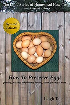 How To Preserve Eggs: Freezing, Pickling, Dehydrating, Larding, Water Glassing, & More (The Little Series of Homestead How-Tos from 5 Acres & A Dream Book 1) by [Leigh Tate]
