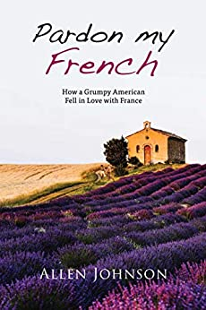Pardon My French: How a Grumpy American Fell in Love with France by [Allen Johnson]